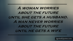 Name:  A woman worries about the future until she gets a husband. A man never worries about the future .png