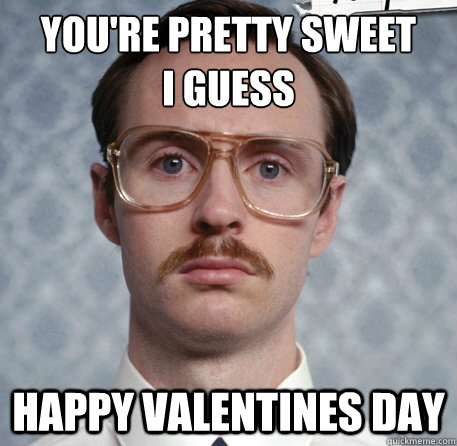 Name:  youre-pretty-sweet-i-guess-happy-valentines-day-meme.jpg